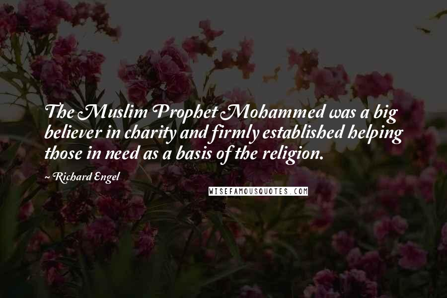 Richard Engel quotes: The Muslim Prophet Mohammed was a big believer in charity and firmly established helping those in need as a basis of the religion.