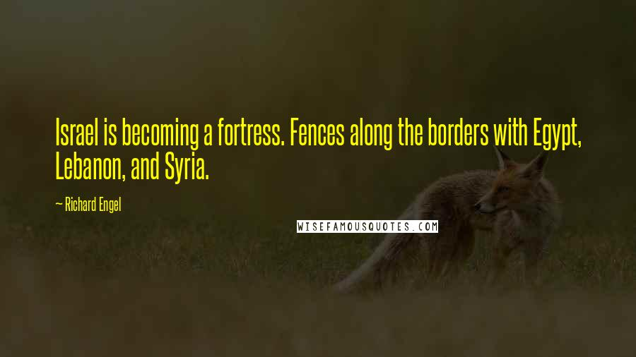 Richard Engel quotes: Israel is becoming a fortress. Fences along the borders with Egypt, Lebanon, and Syria.