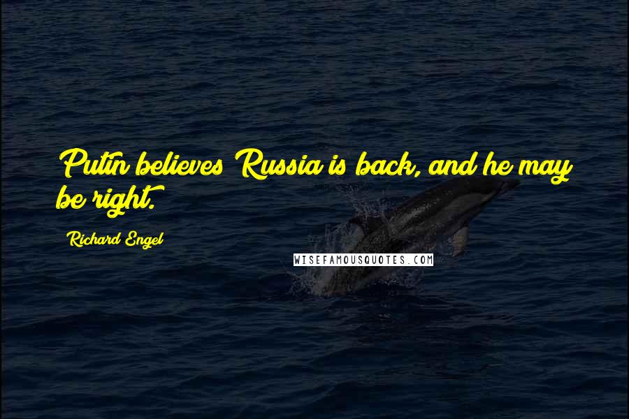 Richard Engel quotes: Putin believes Russia is back, and he may be right.