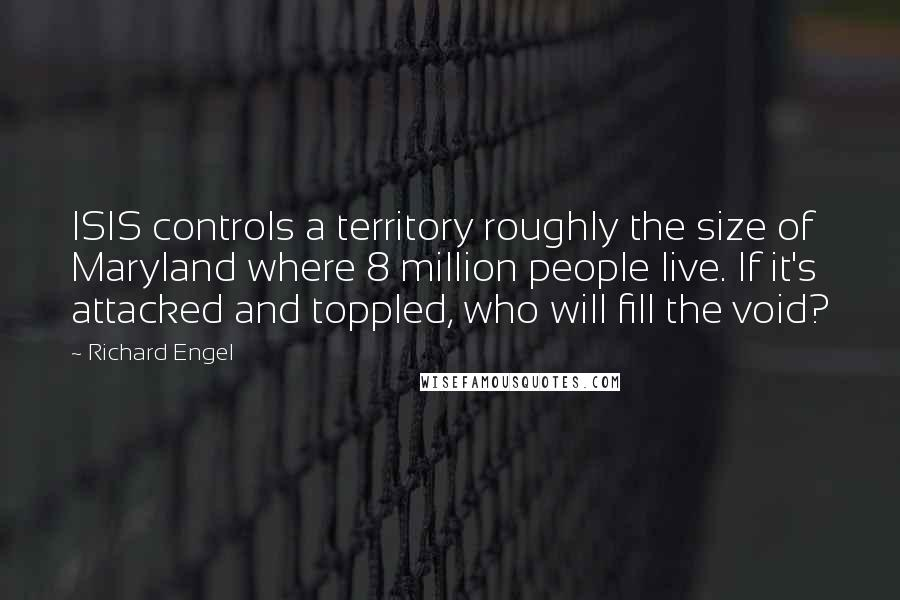 Richard Engel quotes: ISIS controls a territory roughly the size of Maryland where 8 million people live. If it's attacked and toppled, who will fill the void?