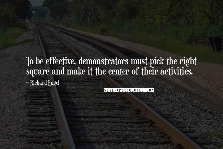 Richard Engel quotes: To be effective, demonstrators must pick the right square and make it the center of their activities.