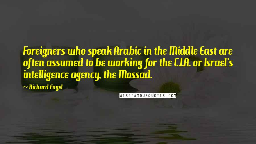 Richard Engel quotes: Foreigners who speak Arabic in the Middle East are often assumed to be working for the C.I.A. or Israel's intelligence agency, the Mossad.