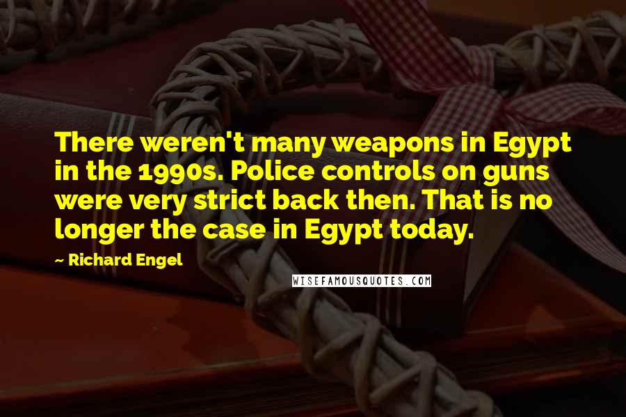 Richard Engel quotes: There weren't many weapons in Egypt in the 1990s. Police controls on guns were very strict back then. That is no longer the case in Egypt today.