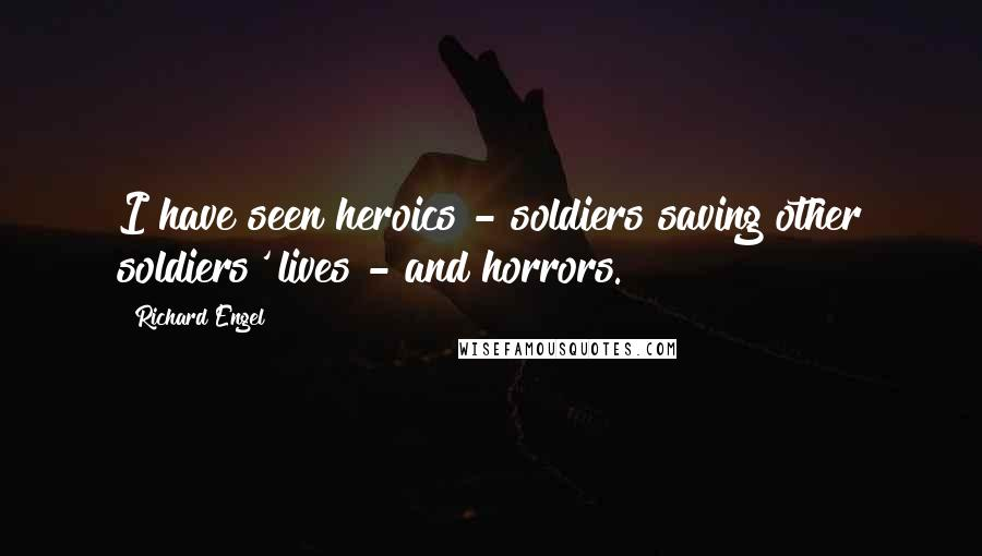 Richard Engel quotes: I have seen heroics - soldiers saving other soldiers' lives - and horrors.