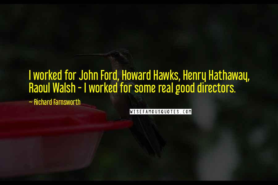 Richard Farnsworth quotes: I worked for John Ford, Howard Hawks, Henry Hathaway, Raoul Walsh - I worked for some real good directors.
