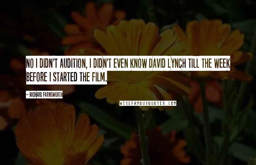 Richard Farnsworth quotes: No I didn't audition, I didn't even know David Lynch till the week before I started the film.