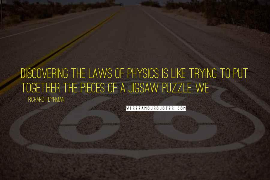 Richard Feynman quotes: Discovering the laws of physics is like trying to put together the pieces of a jigsaw puzzle. We