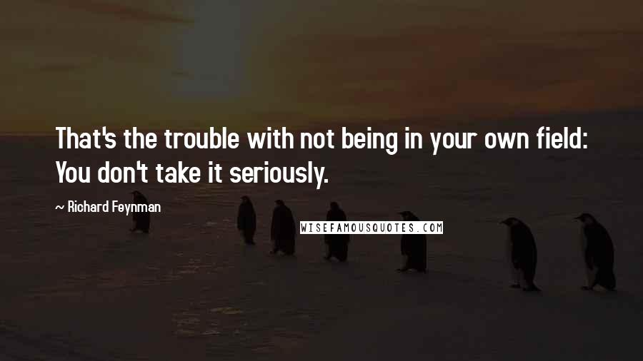 Richard Feynman quotes: That's the trouble with not being in your own field: You don't take it seriously.