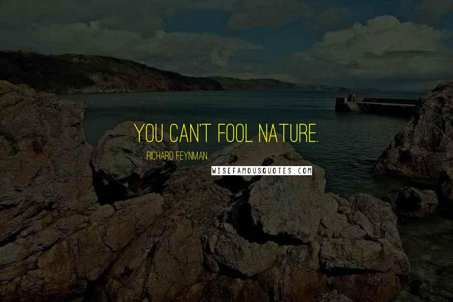 Richard Feynman quotes: You can't fool nature.