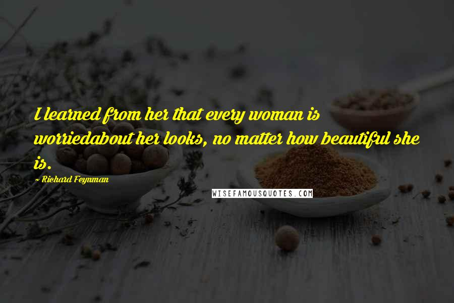 Richard Feynman quotes: I learned from her that every woman is worriedabout her looks, no matter how beautiful she is.