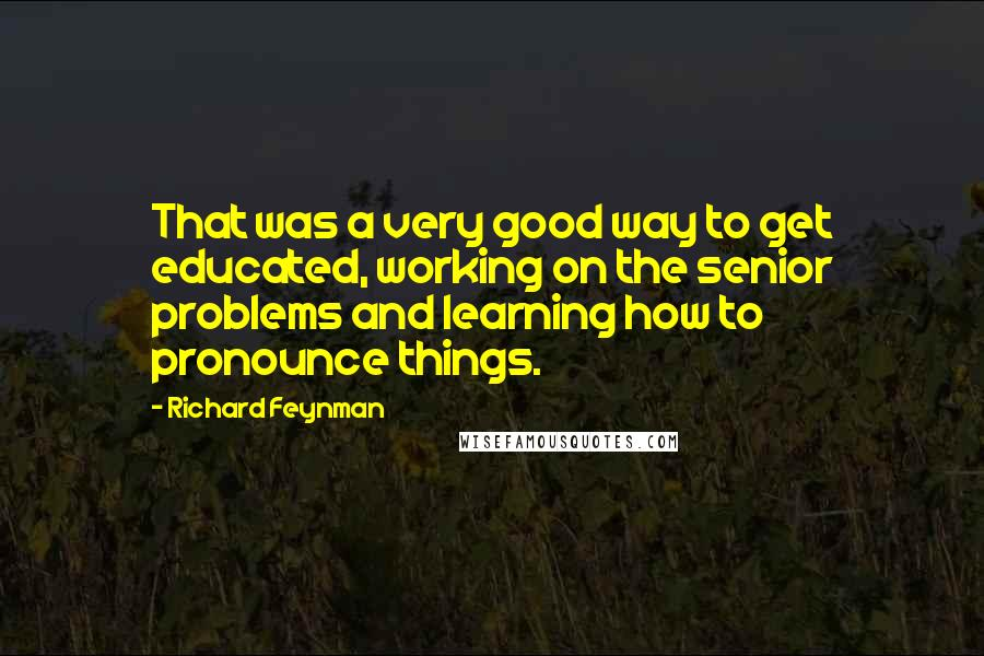 Richard Feynman quotes: That was a very good way to get educated, working on the senior problems and learning how to pronounce things.