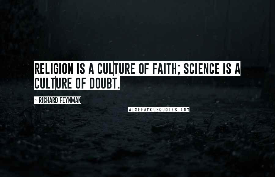 Richard Feynman quotes: Religion is a culture of faith; science is a culture of doubt.