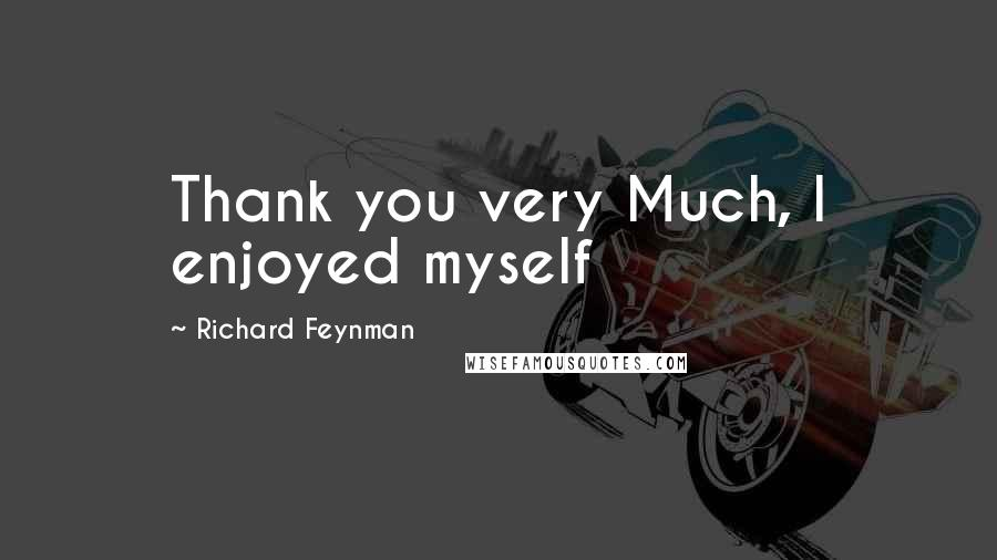 Richard Feynman quotes: Thank you very Much, I enjoyed myself