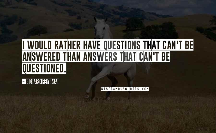Richard Feynman quotes: I would rather have questions that can't be answered than answers that can't be questioned.