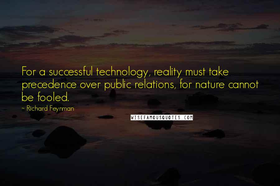 Richard Feynman quotes: For a successful technology, reality must take precedence over public relations, for nature cannot be fooled.