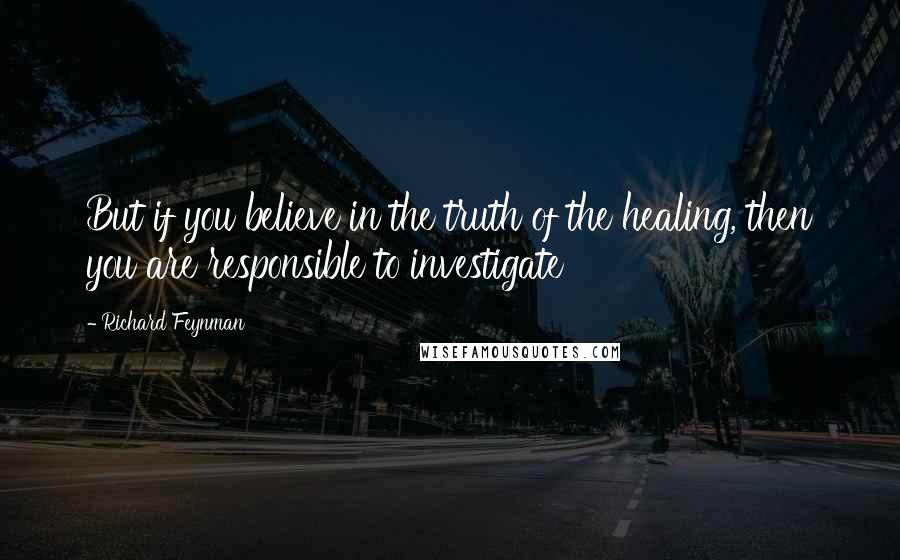 Richard Feynman quotes: But if you believe in the truth of the healing, then you are responsible to investigate