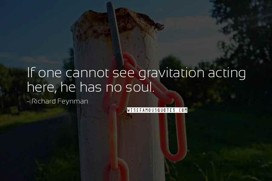 Richard Feynman quotes: If one cannot see gravitation acting here, he has no soul.
