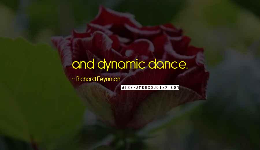 Richard Feynman quotes: and dynamic dance.