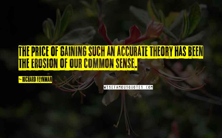Richard Feynman quotes: The price of gaining such an accurate theory has been the erosion of our common sense.