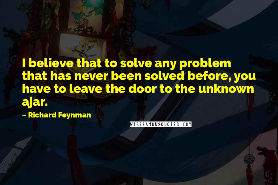 Richard Feynman quotes: I believe that to solve any problem that has never been solved before, you have to leave the door to the unknown ajar.