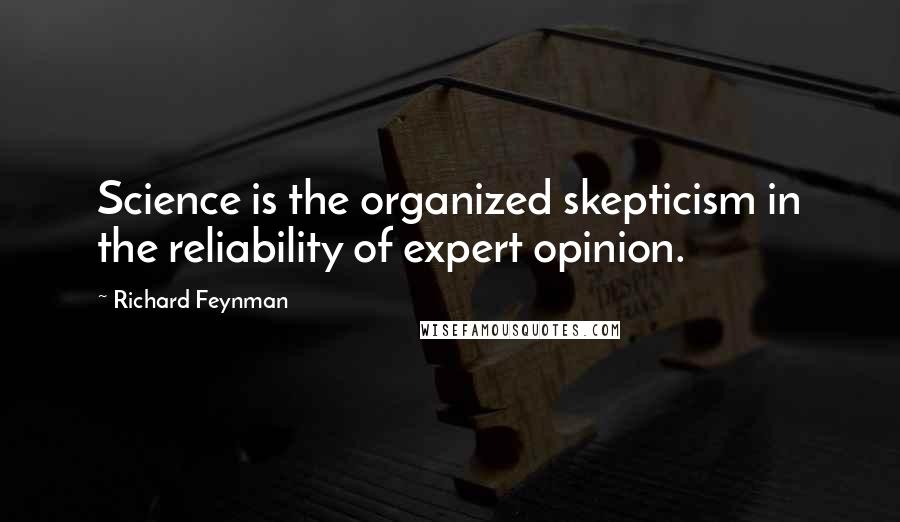 Richard Feynman quotes: Science is the organized skepticism in the reliability of expert opinion.