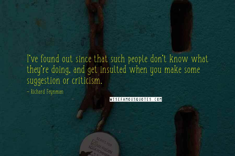 Richard Feynman quotes: I've found out since that such people don't know what they're doing, and get insulted when you make some suggestion or criticism.