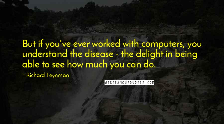 Richard Feynman quotes: But if you've ever worked with computers, you understand the disease - the delight in being able to see how much you can do.