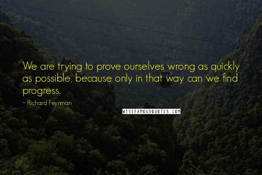 Richard Feynman quotes: We are trying to prove ourselves wrong as quickly as possible, because only in that way can we find progress.