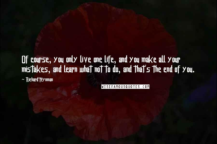 Richard Feynman quotes: Of course, you only live one life, and you make all your mistakes, and learn what not to do, and that's the end of you.