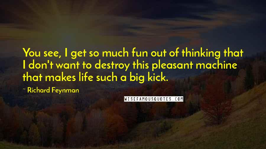 Richard Feynman quotes: You see, I get so much fun out of thinking that I don't want to destroy this pleasant machine that makes life such a big kick.