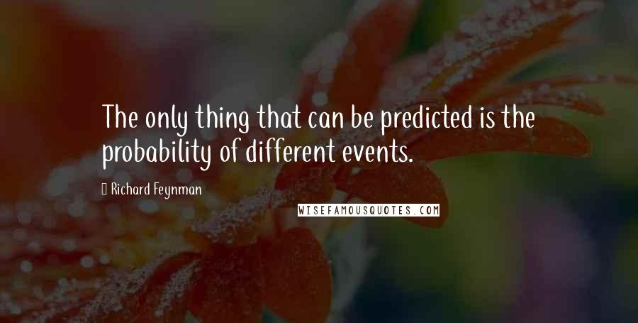 Richard Feynman quotes: The only thing that can be predicted is the probability of different events.