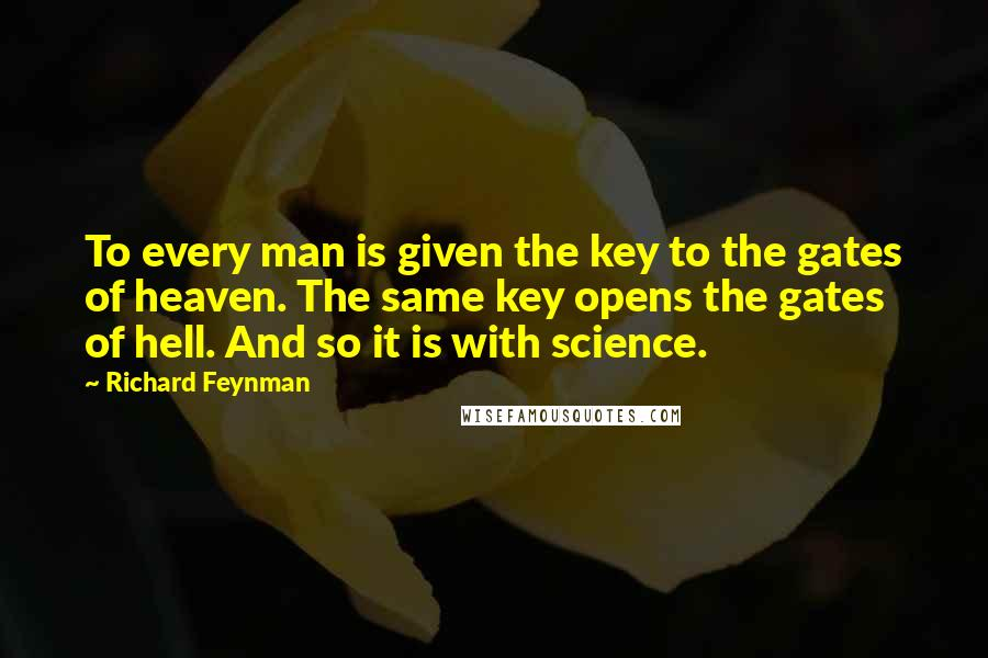 Richard Feynman quotes: To every man is given the key to the gates of heaven. The same key opens the gates of hell. And so it is with science.
