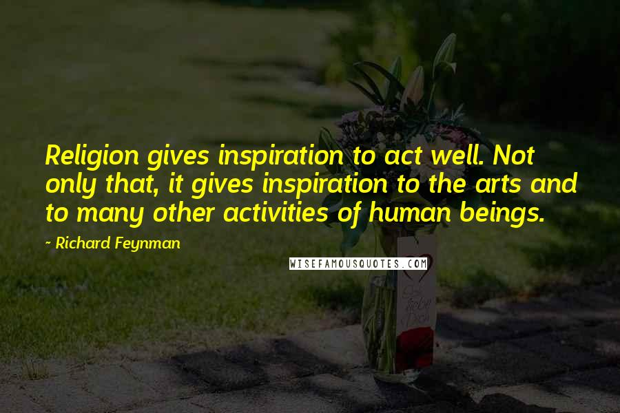 Richard Feynman quotes: Religion gives inspiration to act well. Not only that, it gives inspiration to the arts and to many other activities of human beings.