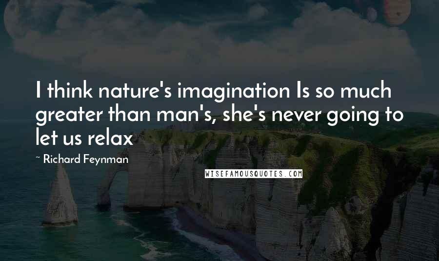 Richard Feynman quotes: I think nature's imagination Is so much greater than man's, she's never going to let us relax