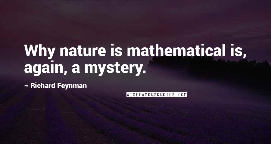 Richard Feynman quotes: Why nature is mathematical is, again, a mystery.