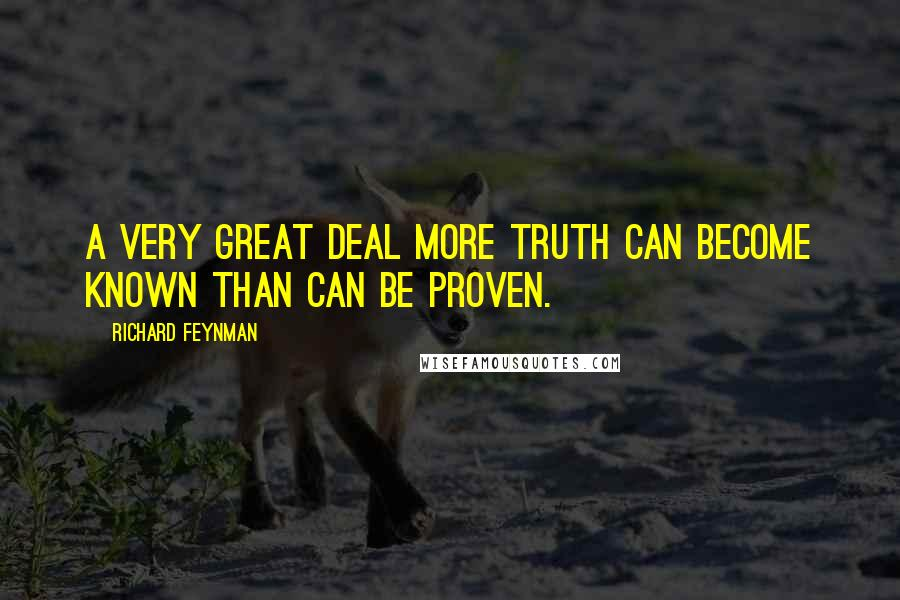 Richard Feynman quotes: A very great deal more truth can become known than can be proven.