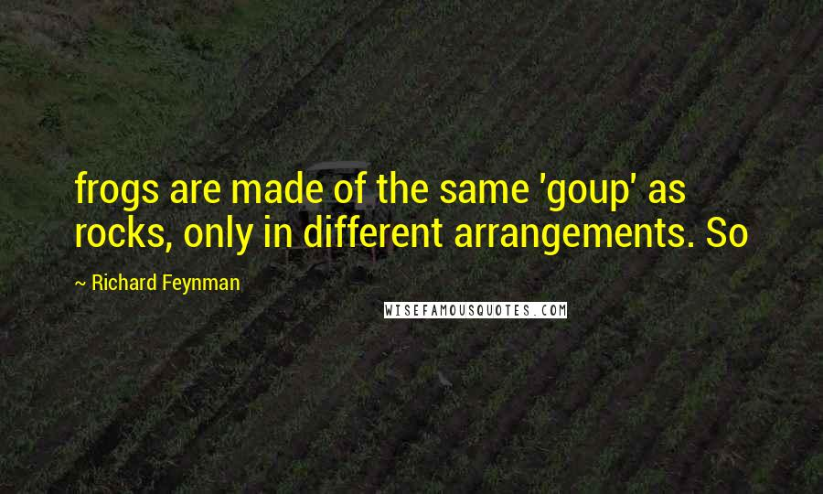 Richard Feynman quotes: frogs are made of the same 'goup' as rocks, only in different arrangements. So