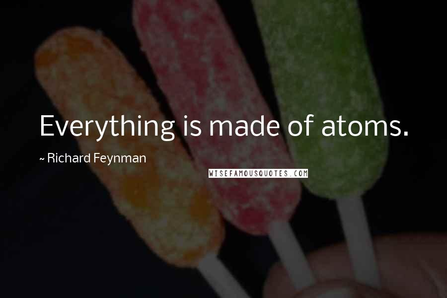 Richard Feynman quotes: Everything is made of atoms.