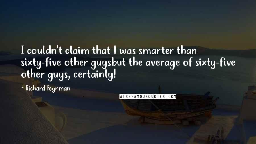 Richard Feynman quotes: I couldn't claim that I was smarter than sixty-five other guysbut the average of sixty-five other guys, certainly!