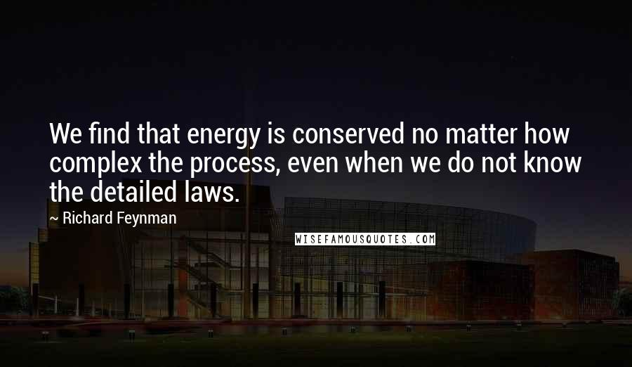 Richard Feynman quotes: We find that energy is conserved no matter how complex the process, even when we do not know the detailed laws.