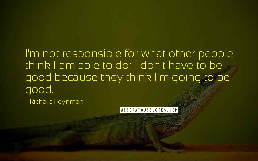 Richard Feynman quotes: I'm not responsible for what other people think I am able to do; I don't have to be good because they think I'm going to be good.