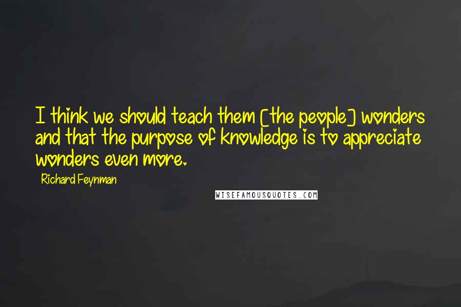 Richard Feynman quotes: I think we should teach them [the people] wonders and that the purpose of knowledge is to appreciate wonders even more.