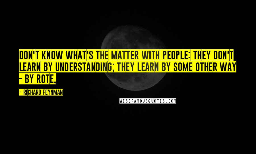 Richard Feynman quotes: Don't know what's the matter with people: they don't learn by understanding; they learn by some other way - by rote,