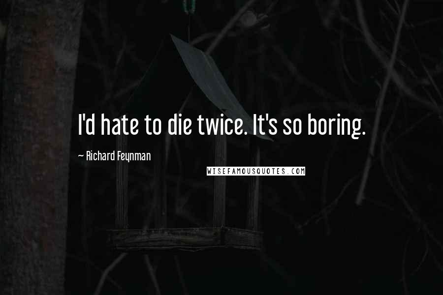 Richard Feynman quotes: I'd hate to die twice. It's so boring.