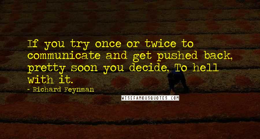 Richard Feynman quotes: If you try once or twice to communicate and get pushed back, pretty soon you decide, To hell with it.