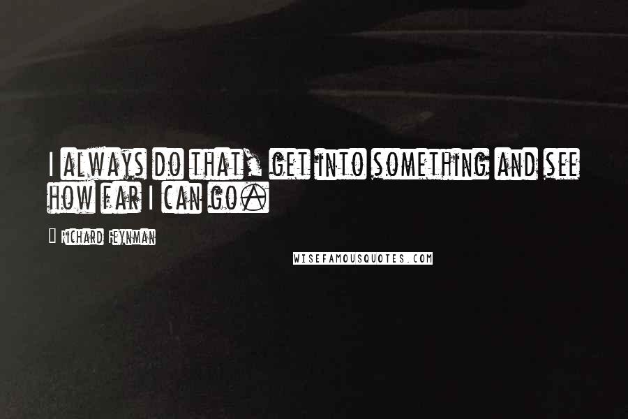 Richard Feynman quotes: I always do that, get into something and see how far I can go.