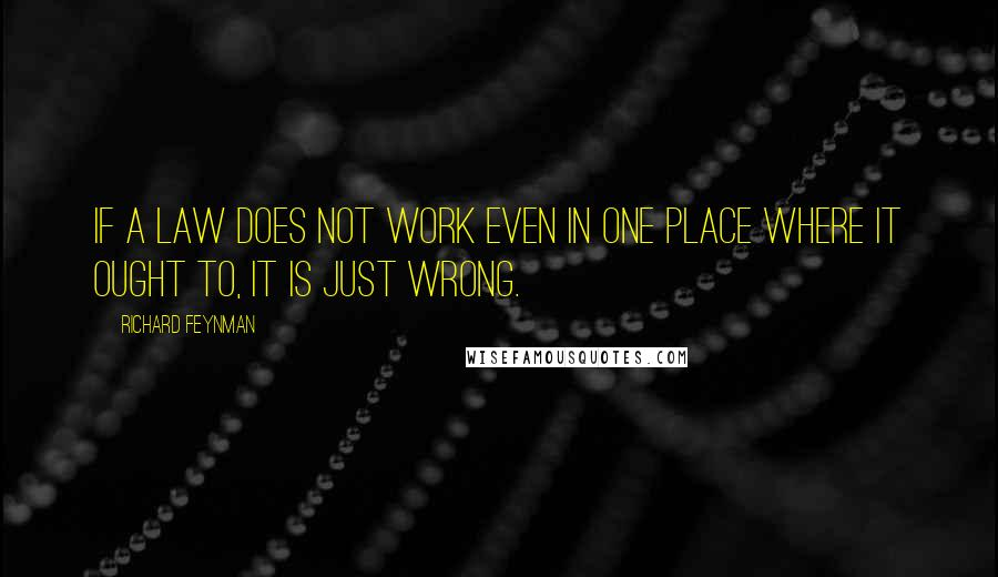 Richard Feynman quotes: If a law does not work even in one place where it ought to, it is just wrong.