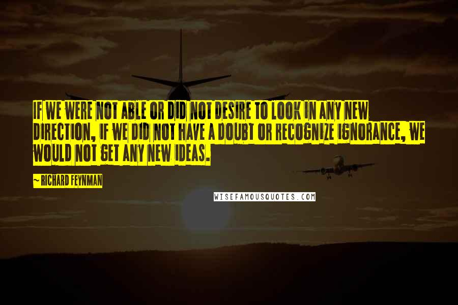 Richard Feynman quotes: If we were not able or did not desire to look in any new direction, if we did not have a doubt or recognize ignorance, we would not get any