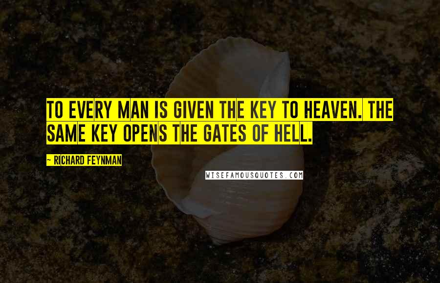 Richard Feynman quotes: To every man is given the key to Heaven. The same key opens the gates of Hell.