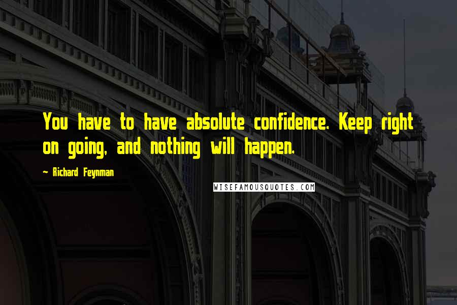 Richard Feynman quotes: You have to have absolute confidence. Keep right on going, and nothing will happen.